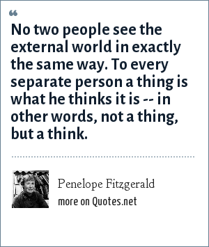 Penelope Fitzgerald: No two people see the external world in exactly the same way. To every separate person a thing is what he thinks it is -- in other words, not a thing, but a think.