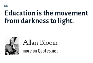 Allan Bloom: Education is the movement from darkness to light.