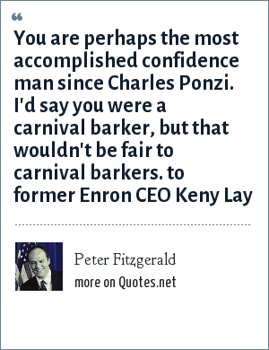 Peter Fitzgerald: You are perhaps the most accomplished confidence man since Charles Ponzi. I'd say you were a carnival barker, but that wouldn't be fair to carnival barkers. to former Enron CEO Keny Lay
