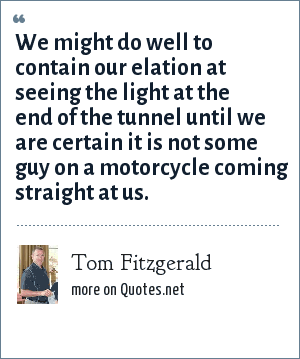 Tom Fitzgerald: We might do well to contain our elation at seeing the light at the end of the tunnel until we are certain it is not some guy on a motorcycle coming straight at us.