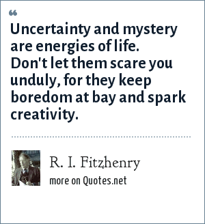R. I. Fitzhenry: Uncertainty and mystery are energies of life. Don't let them scare you unduly, for they keep boredom at bay and spark creativity.