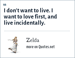 Zelda: I don't want to live. I want to love first, and live incidentally.