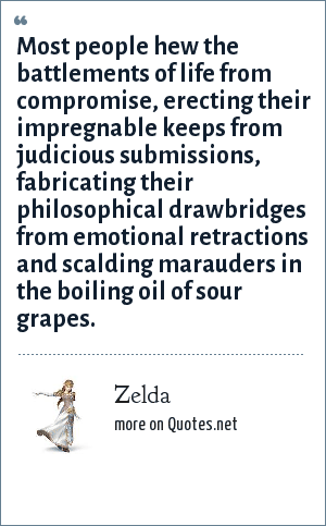 Zelda: Most people hew the battlements of life from compromise, erecting their impregnable keeps from judicious submissions, fabricating their philosophical drawbridges from emotional retractions and scalding marauders in the boiling oil of sour grapes.