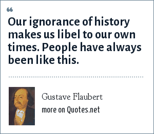 Gustave Flaubert: Our ignorance of history makes us libel to our own times. People have always been like this.