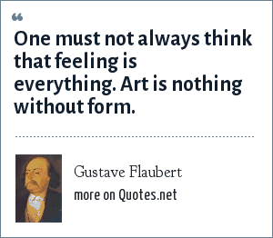 Gustave Flaubert: One must not always think that feeling is everything. Art is nothing without form.