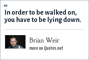 Brian Weir: In order to be walked on, you have to be lying down.