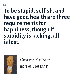 Gustave Flaubert: To be stupid, selfish, and have good health are three requirements for happiness, though if stupidity is lacking, all is lost.