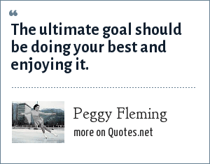 Peggy Fleming: The ultimate goal should be doing your best and enjoying it.