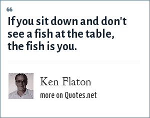 Ken Flaton: If you sit down and don't see a fish at the table, the fish is you.