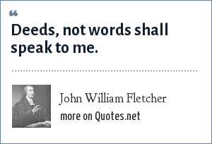 John William Fletcher: Deeds, not words shall speak to me.