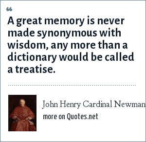 John Henry Cardinal Newman: A great memory is never made synonymous with wisdom, any more than a dictionary would be called a treatise.