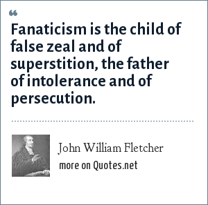 John William Fletcher: Fanaticism is the child of false zeal and of superstition, the father of intolerance and of persecution.