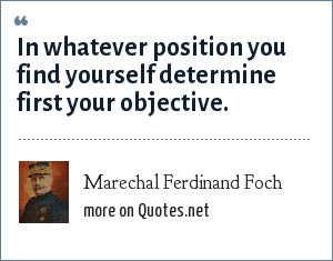 Marechal Ferdinand Foch: In whatever position you find yourself determine first your objective.