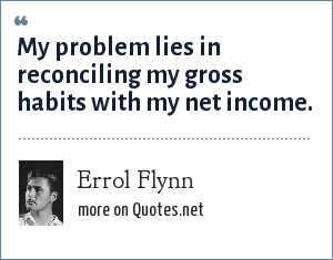 Errol Flynn: My problem lies in reconciling my gross habits with my net income.