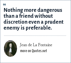 Jean de La Fontaine: Nothing more dangerous than a friend without discretion even a prudent enemy is preferable.