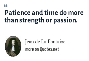 Jean de La Fontaine: Patience and time do more than strength or passion.