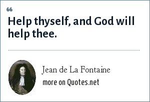 Jean de La Fontaine: Help thyself, and God will help thee.