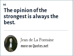 Jean de La Fontaine: The opinion of the strongest is always the best.