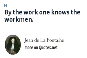 Jean de La Fontaine: By the work one knows the workmen.