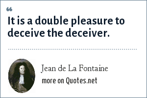 Jean de La Fontaine: It is a double pleasure to deceive the deceiver.