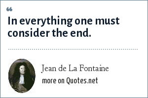 Jean de La Fontaine: In everything one must consider the end.