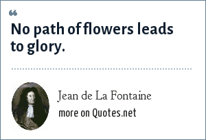 Jean de La Fontaine: No path of flowers leads to glory.