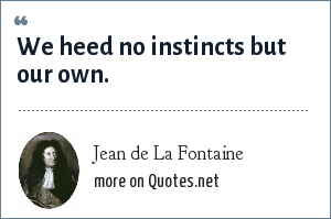 Jean de La Fontaine: We heed no instincts but our own.