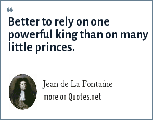 Jean de La Fontaine: Better to rely on one powerful king than on many little princes.