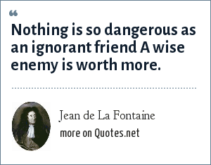 Jean de La Fontaine: Nothing is so dangerous as an ignorant friend A wise enemy is worth more.
