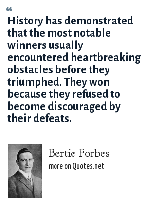 Bertie Forbes: History has demonstrated that the most notable winners usually encountered heartbreaking obstacles before they triumphed. They won because they refused to become discouraged by their defeats.