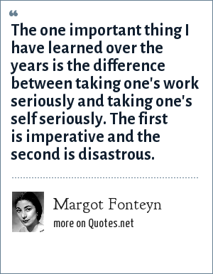 Margot Fonteyn: The one important thing I have learned over the years is the difference between taking one's work seriously and taking one's self seriously. The first is imperative and the second is disastrous.