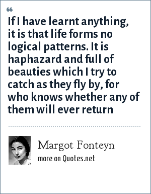 Margot Fonteyn: If I have learnt anything, it is that life forms no logical patterns. It is haphazard and full of beauties which I try to catch as they fly by, for who knows whether any of them will ever return