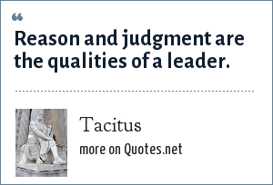 Tacitus: Reason and judgment are the qualities of a leader.