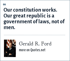 Gerald R. Ford: Our constitution works. Our great republic is a government of laws, not of men.