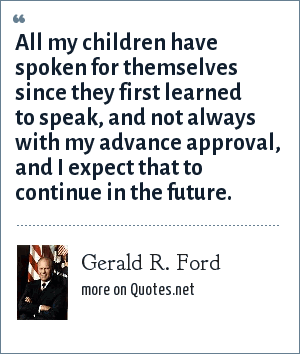 Gerald R. Ford: All my children have spoken for themselves since they first learned to speak, and not always with my advance approval, and I expect that to continue in the future.