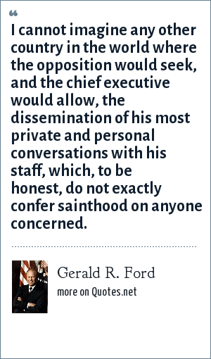 Gerald R. Ford: I cannot imagine any other country in the world where the opposition would seek, and the chief executive would allow, the dissemination of his most private and personal conversations with his staff, which, to be honest, do not exactly confer sainthood on anyone concerned.