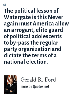 Gerald R. Ford: The political lesson of Watergate is this Never again must America allow an arrogant, elite guard of political adolescents to by-pass the regular party organization and dictate the terms of a national election.
