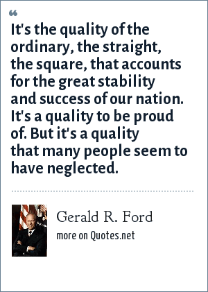 Gerald R. Ford: It's the quality of the ordinary, the straight, the square, that accounts for the great stability and success of our nation. It's a quality to be proud of. But it's a quality that many people seem to have neglected.
