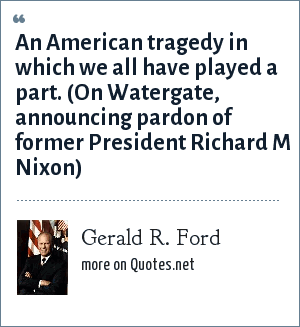 Gerald R. Ford: An American tragedy in which we all have played a part. (On Watergate, announcing pardon of former President Richard M Nixon)