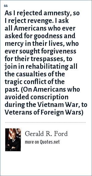 Gerald R. Ford: As I rejected amnesty, so I reject revenge. I ask all Americans who ever asked for goodness and mercy in their lives, who ever sought forgiveness for their trespasses, to join in rehabilitating all the casualties of the tragic conflict of the past. (On Americans who avoided conscription during the Vietnam War, to Veterans of Foreign Wars)