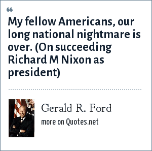 Gerald R. Ford: My fellow Americans, our long national nightmare is over. (On succeeding Richard M Nixon as president)