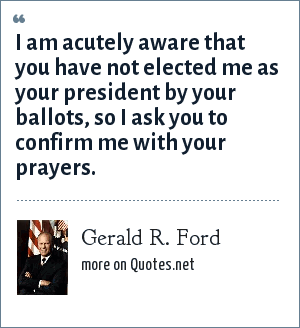 Gerald R. Ford: I am acutely aware that you have not elected me as your president by your ballots, so I ask you to confirm me with your prayers.