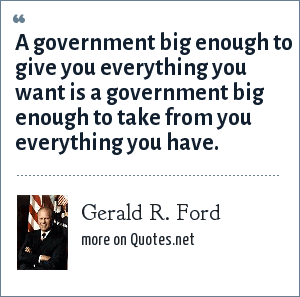 Gerald R. Ford: A government big enough to give you everything you want is a government big enough to take from you everything you have.