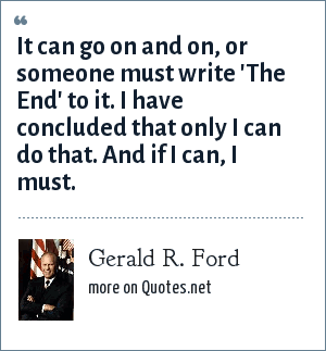 Gerald R. Ford: It can go on and on, or someone must write 'The End' to it. I have concluded that only I can do that. And if I can, I must.