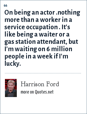 Harrison Ford: On being an actor .nothing more than a worker in a service occupation . It's like being a waiter or a gas station attendant, but I'm waiting on 6 million people in a week if I'm lucky.