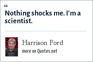 Harrison Ford: Nothing shocks me. I'm a scientist.