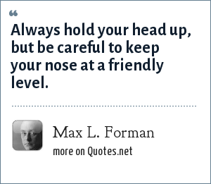 Max L. Forman: Always hold your head up, but be careful to keep your nose at a friendly level.
