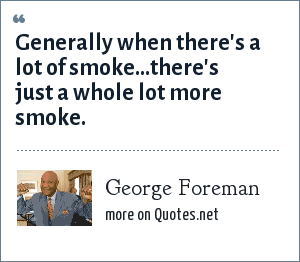 George Foreman: Generally when there's a lot of smoke...there's just a whole lot more smoke.
