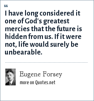 Eugene Forsey: I have long considered it one of God's greatest mercies that the future is hidden from us. If it were not, life would surely be unbearable.