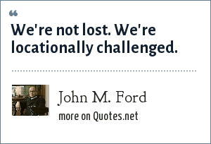 John M. Ford: We're not lost. We're locationally challenged.